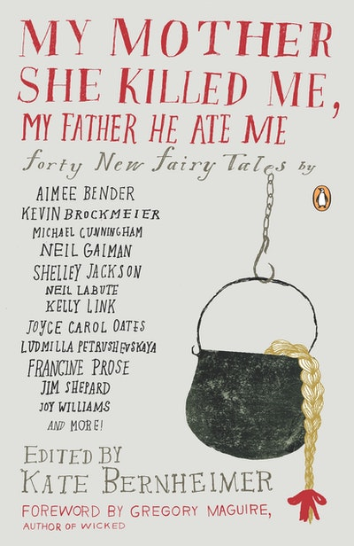 My Mother She Killed Me, My Father He Ate Me: Forty New Fairy Tales by: Aimee Bender, Kevin Brockmeier, Sarah Shun-Lien Bynum, Michael Cunningham, Neil Gaiman, Shelley Jackson, Neil Labute, Kelly Link, Joyce Carol Oa