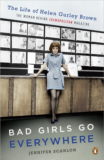 Bad Girls Go Everywhere: The Life of Helen Gurley Brown, the Woman Behind 'Cosmopolitan' Magazine