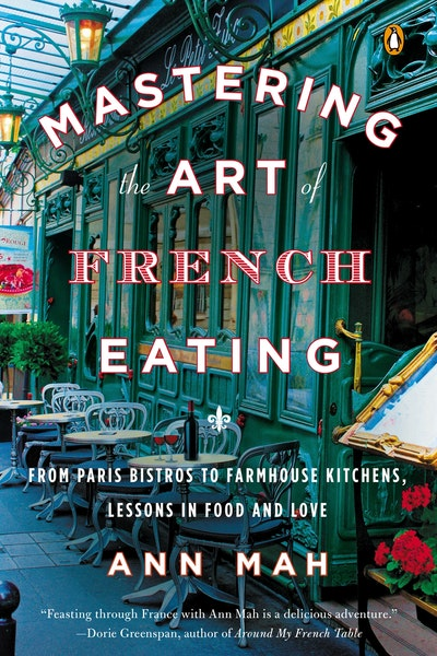 Mastering the Art of French Eating: From Paris Bistros to Farmhouse Kitchens: Lessons in Food and Love