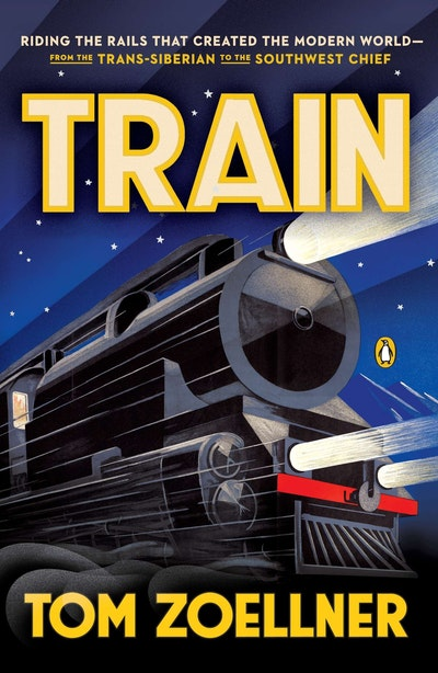 Train: Riding the Rails That Created the Modern World - from the Trans-Siberian to the Southwest Chief