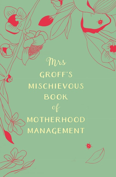 Mrs Groff's Mischievous Book of Motherhood Management