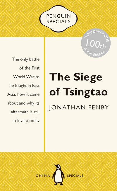 Book Cover: The Siege of Tsingtao: The only battle of the First World War to be fought in East Asia: how it came about and why its aftermath is still relevant today: Penguin Specials