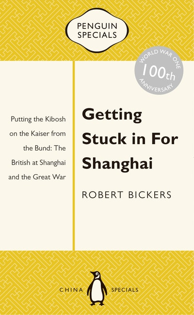 Getting Stuck in For Shanghai: Putting the Kibosh on the Kaiser from theBund: The British at Shanghai and the Great War: Penguin Specials