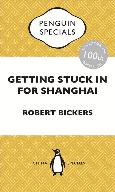 Book Cover:  Getting Stuck in For Shanghai: Putting the Kibosh on the Kaiser from theBund: The British at Shanghai and the Great War: Penguin Specials