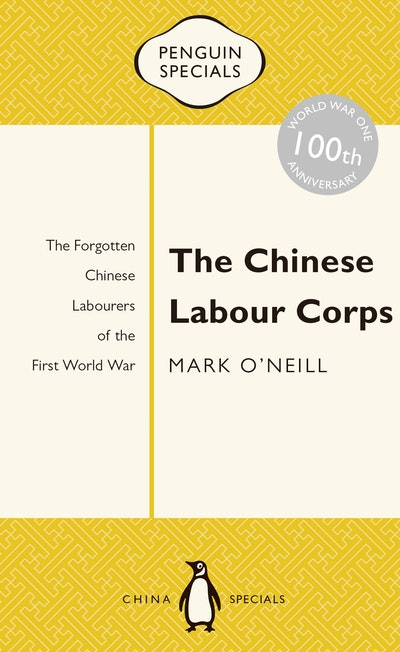 Book Cover: The Chinese Labour Corps: The Forgotten Chinese Labourers of the First World War: Penguin Specials