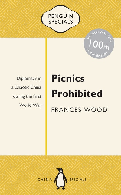 Book Cover:  Picnics Prohibited: Diplomacy in a Chaotic China during the First World War: Penguin Specials