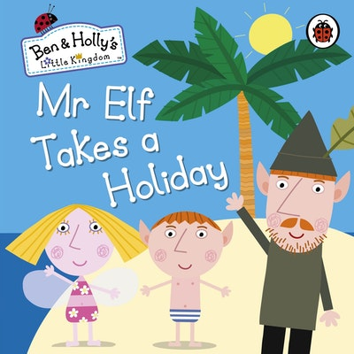 Book Cover:  Ben And Holly's Little Kingdom: Mr Elf Takes A Holiday
