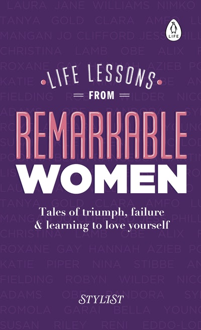 Life Lessons from Remarkable Women: Tales of Triumph, Failure & Learning to Love Yourself