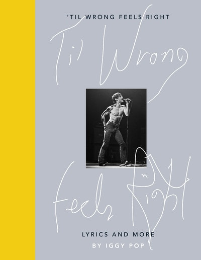 'Til Wrong Feels Right: Lyrics & Pictures of Iggy Pop