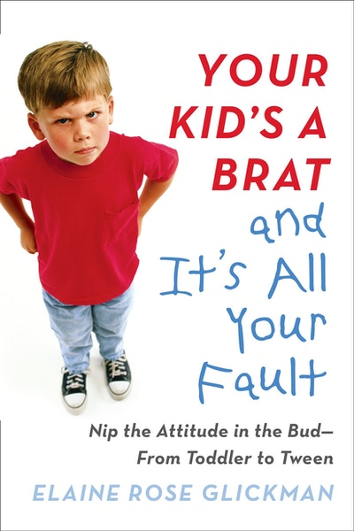 Your Kid's a Brat and It's All Your Fault: Nip the Attitude in the Bud - From Toddler to Tween