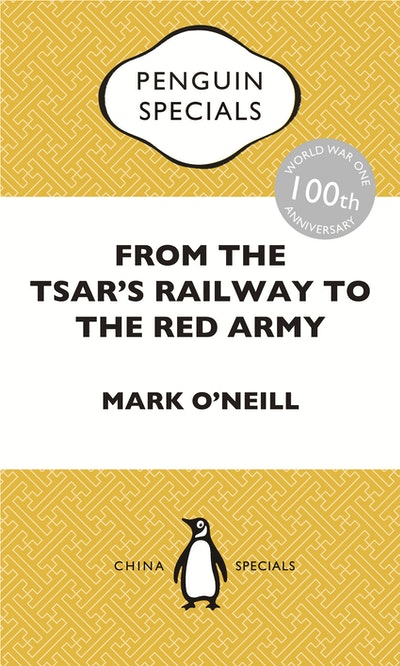 Book Cover:  From the Tsar's Railway to the Red Army: The Experience of Chinese Labourers in Russia during the First World War and Bolshevik Revolution: Penguin Specials