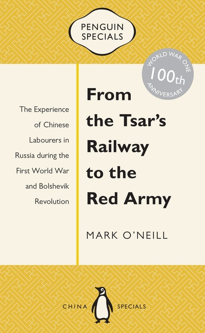 From the Tsar's Railway to the Red Army: The Experience of Chinese Labourers in Russia during the First World War and Bolshevik Revolution: Penguin Specials