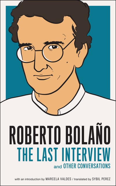 Roberto Bolano The Last Interview and Other Conversations