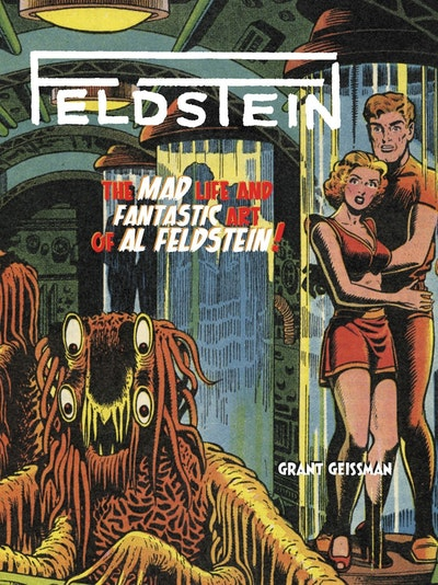 Feldstein The Mad Life And Fantastic Art Of Al Feldstein!