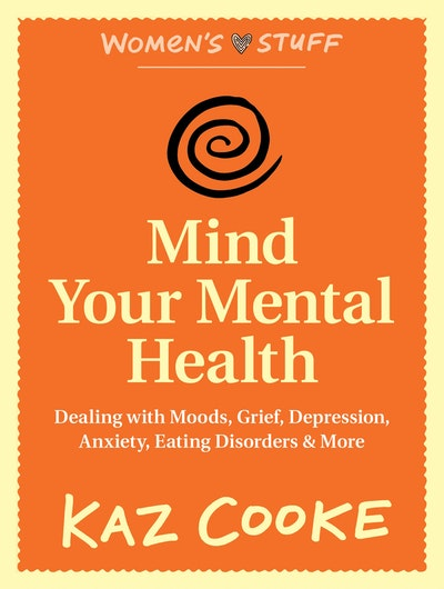 Book Cover:  Mind Your Mental Health: Dealing With Moods, Grief, Depression, Anxiety, Eating Disorders & More