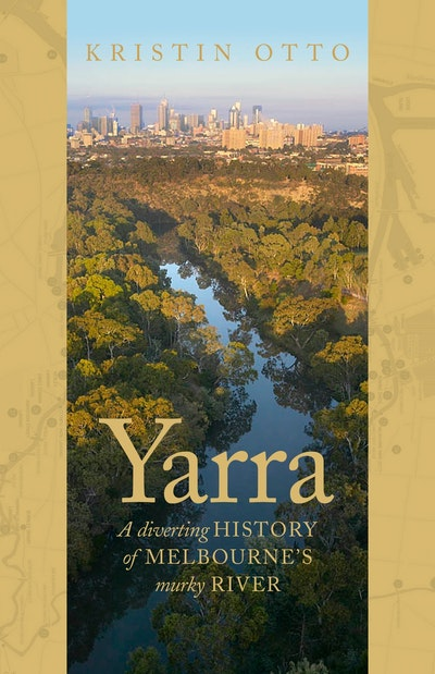 Yarra: The History of Melbourne's Murky River