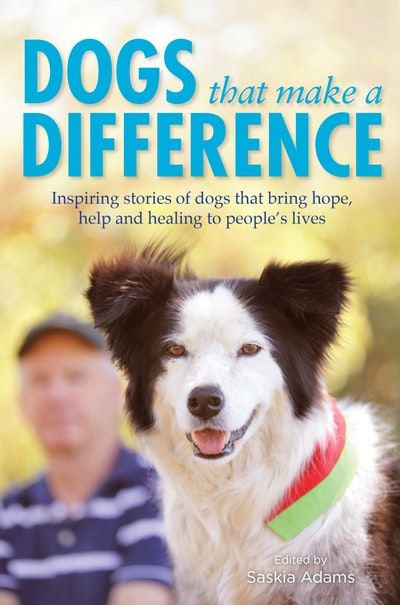 Dogs that Make a Difference: Inspiring stories of dogs that bring hope, help and healing to people's lives