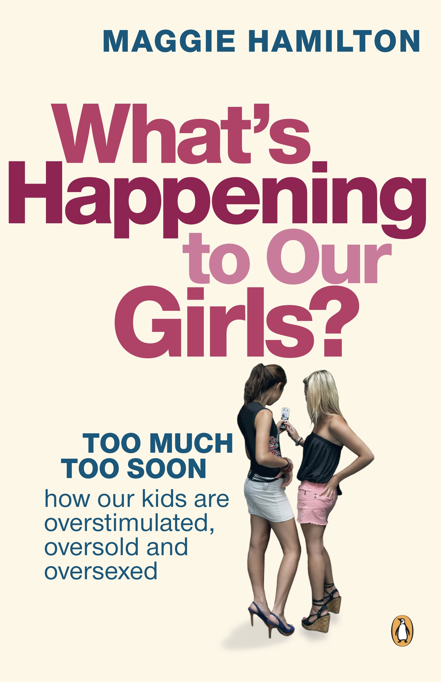 Book Cover:  What's Happening to Our Girls?: Too Much Too Soon.  How Our Kids Are    Overstimulated, Oversold and Oversexed