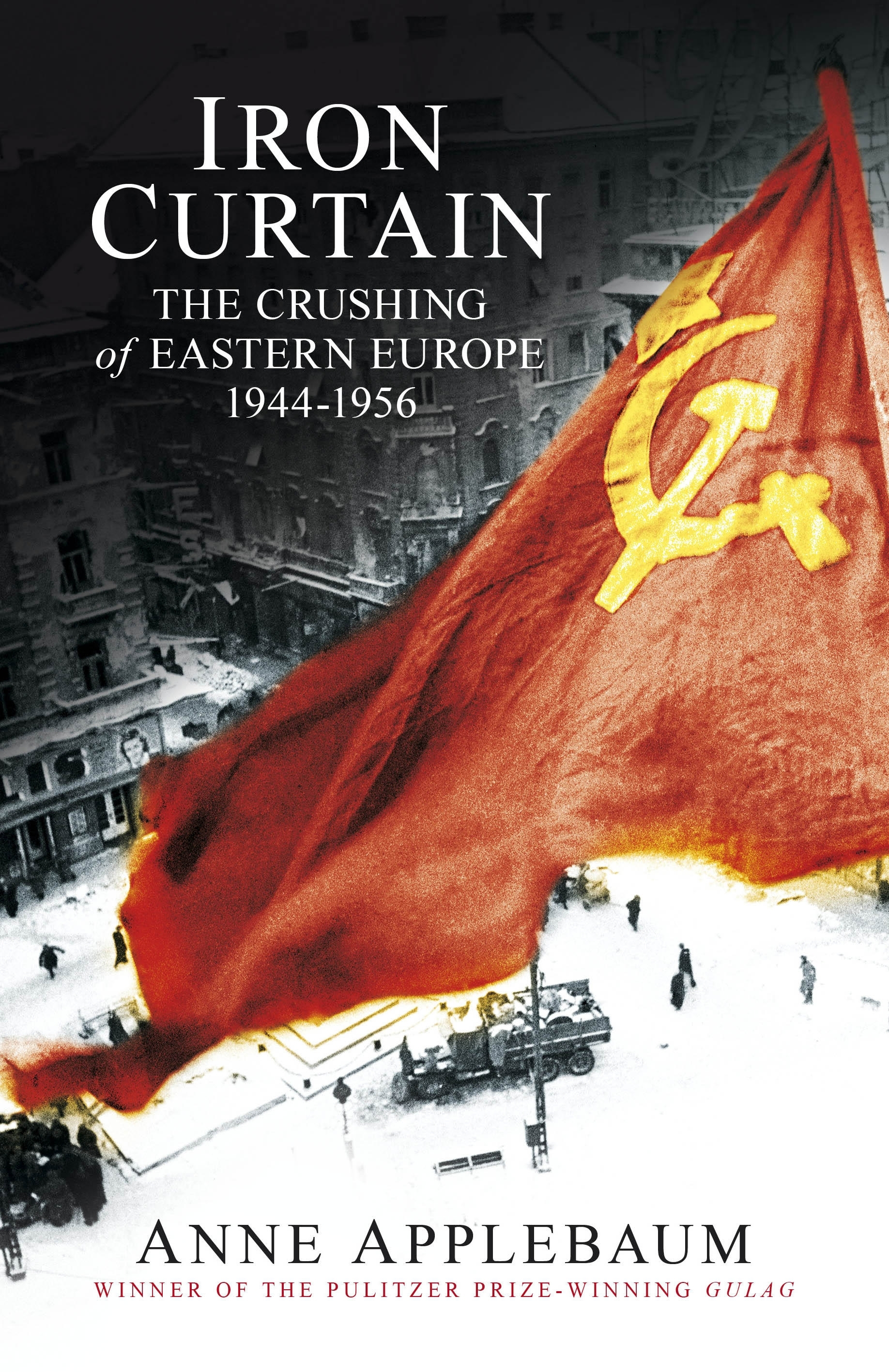 Iron Curtain: The Crushing of Eastern Europe 1944-1956. By Anne Applebaum.